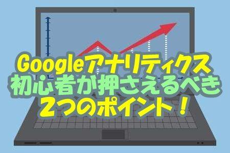 Googleアナリティクスで初心者が押さえるべき2つのポイント!